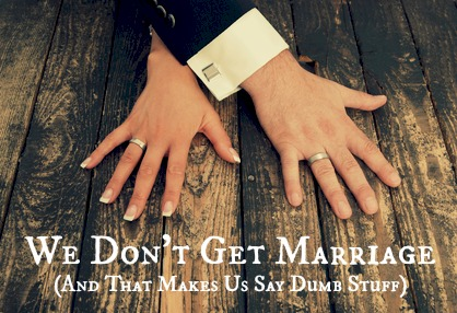 We-Dont-Get-Marriage-And-That-Makes-Us-Say-Dumb-Stuff