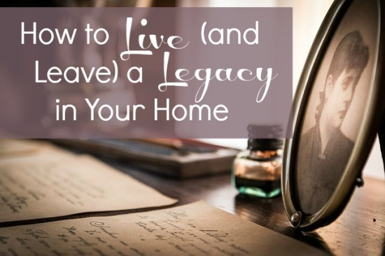 How to Live (and Leave) a Legacy in Your Home
